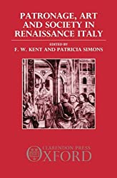 Patronage, Art, and Society in Renaissance Italy (OUP/Humanities Research Centre of the Australian National University Series)