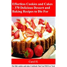 Effortless Cookies and Cakes – 370 Delicious Dessert and Baking Recipes to Die For: The Only cookies and cakes Cookbook That You Will Ever Need (English Edition)