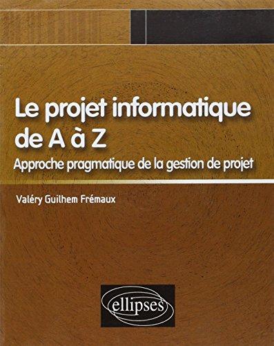 Le projet informatique de A à Z : Approche pragmatique de la gestion de projet par Valéry-Guilhem Frémaux