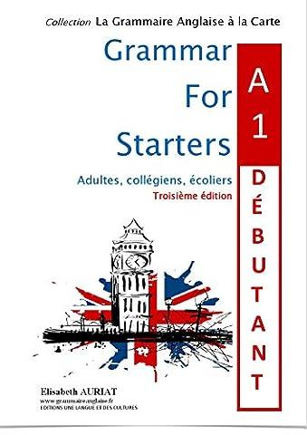 GRAMMAR FOR STARTERS A1 DEBUTANT 3ème édition L'anglais pour les CM2, les 6èmes, les débutants niveau A1