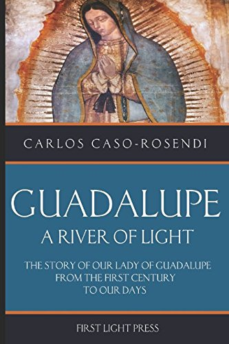 Guadalupe: A River of Light: The Story of Our Lady of Guadalupe From the First Century to Our Days por Carlos Caso-Rosendi