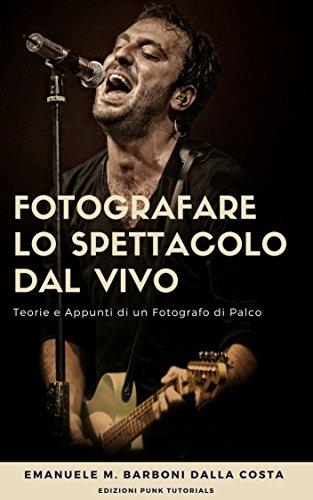 * Fotografare lo Spettacolo dal Vivo: Appunti e Teorie di un Fotografo di Palco PDF Libri Gratis