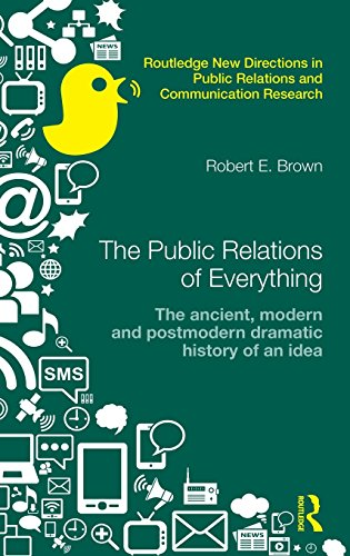 The Public Relations of Everything: The Ancient, Modern and Postmodern Dramatic History of an Idea (Routledge New Directions in Public Relations & Communication Research)