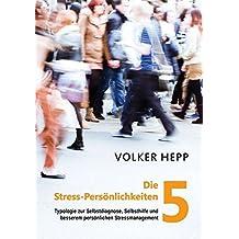 Die 5 Stress-Persönlichkeiten: Typologie zur Selbstdiagnose, Selbsthilfe und besserem persönlichen Stressmanagement