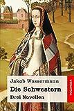 Die Schwestern: Drei Novellen - Jakob Wassermann