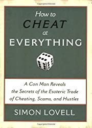 How to Cheat at Everything: A Con Man Reveals the Secrets of the Esoteric Trade of Cheating, Scams, and Hustles by Simon Lovell (2006-12-11)