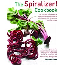 The Spiralizer! Cookbook: The New Way To Low-Calorie And Low-Carb Eating: How-To Techniques And 75 Deliciously Healthy Recipes by Catherine Atkinson (2015-12-07)