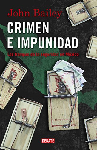 Crimen e impunidad: Las trampas de la seguridad en México por John Bailey