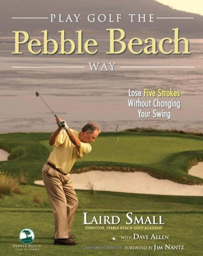 Play Golf the Pebble Beach Way: Lose Five Strokes Without Changing Your Swing por Laird Small