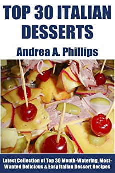 Tried & Tested Top 30 Italian Desserts: Latest Collection of Top 30 Mouth-Watering, Most-Wanted Delicious, Easy And Quick Italian Dessert Recipes (English Edition) von [Phillips, Andrea A.]