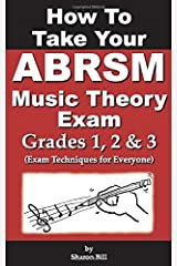How To Take Your ABRSM Music Theory Exam Grades 1, 2 & 3: Exam Techniques For Everyone Paperback