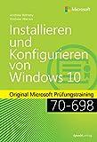 Installieren und Konfigurieren von Windows 10: Original Microsoft Prüfungstraining 70-698 (LC 429 – Microsoft Press)