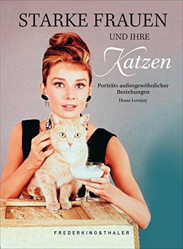 Starke Frauen und ihre Katzen: Porträts außergewöhnlicher Beziehungen