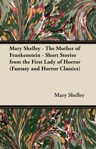 Mary Shelley The Mother of Frankenstein - Short Stories from the First Lady of Horror (Fantasy and Horror Classics)
