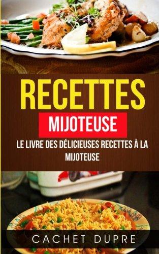 Recettes: Mijoteuse: Le Livre des Délicieuses Recettes à la Mijoteuse par Cachet Dupre