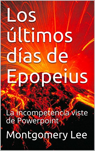 Los últimos días de Epopeius: La incompetencia viste de Powerpoint (The funny Management Lee-Brary nº 5)
