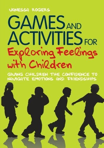 By Vanessa Rogers - Games and Activities for Exploring Feelings with Children: Giving Children the Confidence to Navigate Emotions and Friendships