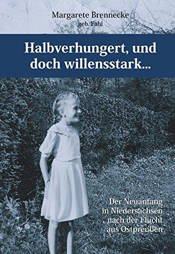 Halbverhungert, und doch willensstark...: Der Neuanfang in Niedersachsen nach der Flucht aus Ostpreußen