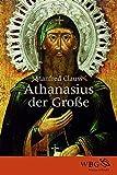 Athanasius der Große: Der unbeugsame Heilige - Manfred Clauss
