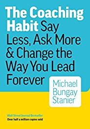 The Coaching Habit: Say Less, Ask More & Change the Way You Lead Forever (English Edit