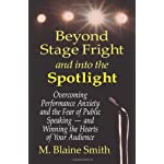 Beyond Stage Fright and into the Spotlight: Overcoming Performance Anxiety and the Fear of Public Speaking -- and Winning the Hearts of Your Audience