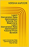 Learn Conversion Rate Optimization Tutorial For Beginners: Learn Conversion Rate Optimization Tutorial From Scratch: Learn Conversion Rate Optimization Tutorial Step By Step (English Edition)