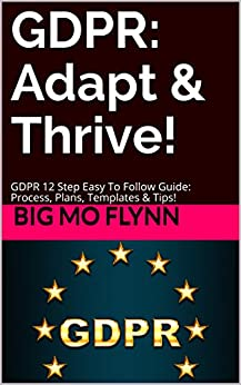GDPR: Adapt & Thrive!: GDPR 12 Step Easy To Follow Guide: Process, Plans, Templates & Tips! (Big Mo's Guidebooks Book 3) by [Flynn, BIG MO]
