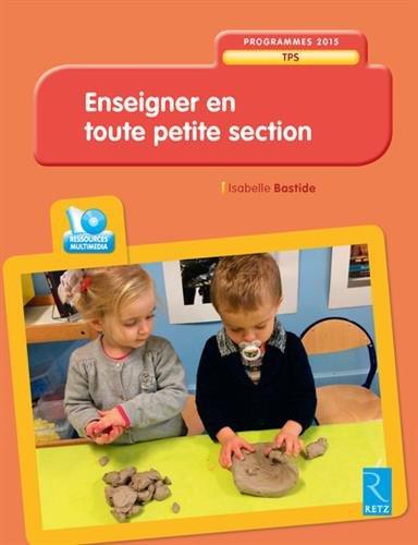 Enseigner en toute petite section : TPS / Isabelle Bastide.- Paris : Retz , impr. 2017, cop. 2017