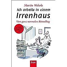 Ich arbeite in einem Irrenhaus: Vom ganz normalen Büroalltag (German Edition)