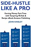 Side-Hustle Like a Pro - 2018: Teespring FB Ads & Recipe eBook Amazon Publishing Part-Time Side Income Ideas for Starters (English Edition)