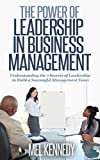 LEADERSHIP:  THE POWER OF LEADERSHIP IN BUSINESS MANAGEMENT: Understanding the Key Factors of Leadership to build a Successful Management Team (Leadership,Business ... Leading Effectively) (English Edition)