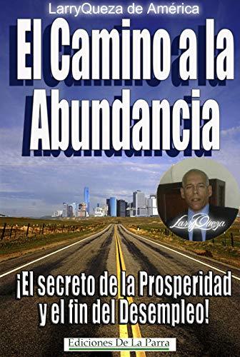 El camino a la abundancia: ¡El Secreto de la Prosperidad y el fin del Desempleo! (Colección LarryQueza de América nº 1) por LarryQueza de América