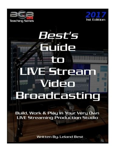 Best's Guide to LIVE Stream Video Broadcasting: Build, Work & Play in your own Live Streaming Production Studio (BCBLive! Teaching Series)