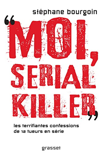 Moi, serial killer: Douze terrifiantes confessions de tueurs en srie