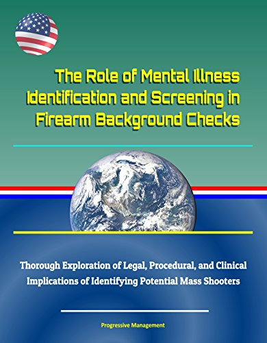 The Role of Mental Illness Identification and Screening in Firearm Background Checks - Thorough Exploration of Legal, Procedural, and Clinical Implications ... Potential Mass Shooters (English Edition)