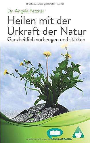 Heilen mit der Urkraft der Natur: Ganzheitlich vorbeugen und stärken (Compact Edition, Band 1)