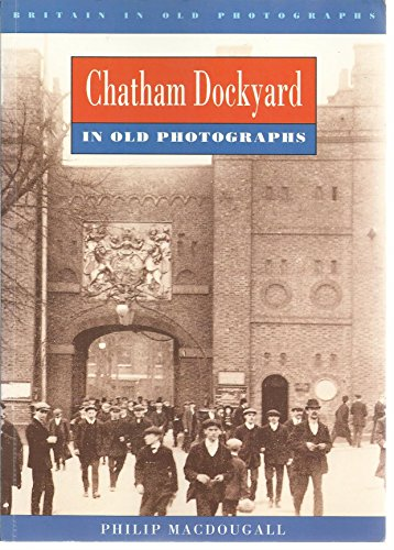 Chatham Dockyard in Old Photographs (Britain in Old Photographs)