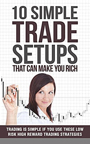 10 Simple Trade Setups That Can Make You Rich: Trading is Simple if You Use These Low Risk High Reward Trading Strategies (English Edition)