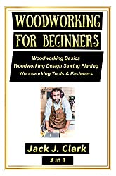 WOODWORKING FOR BEGINNERS  3 IN 1: Woodworking Basics,  Woodworking Design Sawing Planing,   Woodworking Tools & Fasteners
