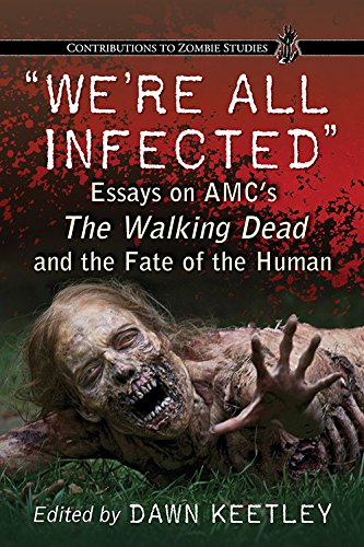 We're All Infected: Essays on AMC's the Walking Dead and the Fate of the Human