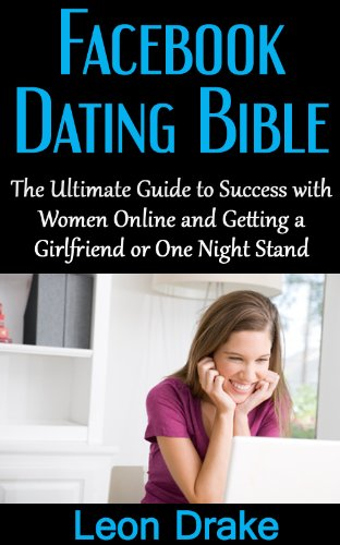 Facebook Dating Bible: The Ultimate Guide to Success with Women Online and Getting a Girlfriend or One Night Stand (Meeting Women on Facebook, How to Get ... a Date, Sexual Anxiety) (English Edition)
