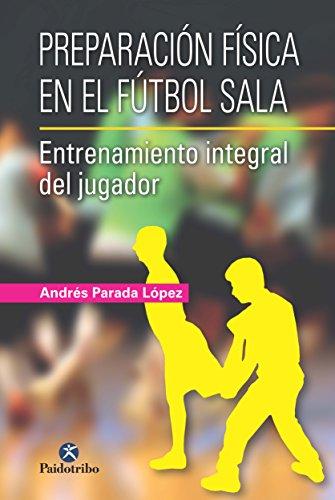 Preparación física en el fútbol sala: Entrenamiento integral del jugador (Deportes nº 9999) por Andrés Parada López