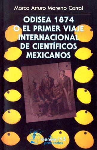 Odisea 1874 o el primer viaje internacional de científicos mexicanos: 0 (Seccion de Obras de Ciencia y Tecnologia) por Marco Arturo Moreno Corral