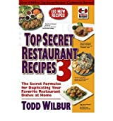 [(Top Secret Restaurant Recipes: v. 3: The Secret Formulas for Duplicating Your Favorite Restaurant Dishes at Home)] [ By (author) Todd Wilbur ] [November, 2010]