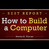 How to Build a Computer: The Correct Way of Building a Computer. Discover How to Build a PC, Learn How to Assemble a Computer on Your Own!