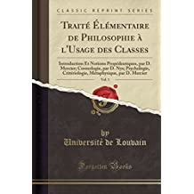 Traite Elementaire de Philosophie A L'Usage Des Classes, Vol. 1: Introduction Et Notions Propedeutiques, Par D. Mercier; Cosmologie, Par D. Nys; ... Par D. Mercier (Classic Reprint)