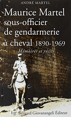 Maurice Martel sous-officier de gendarmerie  cheval 1890-1969: Mmoires et rcits
