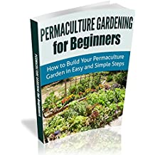 Permaculture Gardening For Beginners: How to Build Your Permaculture Garden in Easy and Simple Steps (Permaculture Designs) (English Edition)