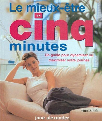 Le mieux-être en cinq minutes. Un guide pour dynamiser ou maximiser votre journée