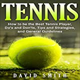 Tennis: How to be the Best Tennis Player, Dos and Don'ts, Tips and Strategies, and General Guidelines